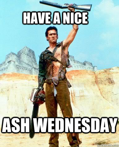 have a nice ash wednesday  Bruce Campbell