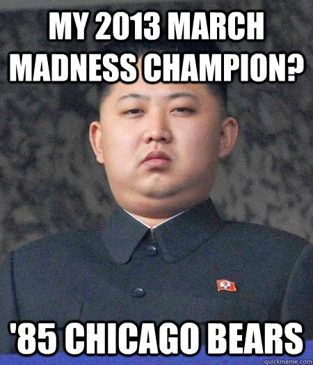 My 2013 march Madness Champion? '85 Chicago Bears - My 2013 march Madness Champion? '85 Chicago Bears  kimjongun