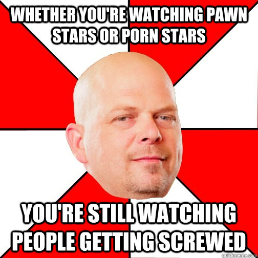 Whether you're watching Pawn Stars or Porn Stars You're still watching people getting screwed  Pawn Star