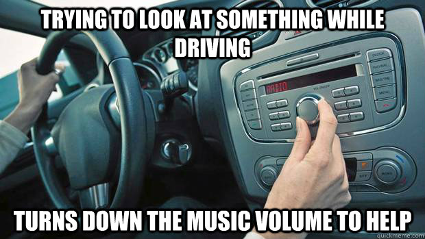 Trying to look at something while driving turns down the music volume to help - Trying to look at something while driving turns down the music volume to help  Misc