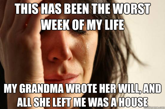 This has been the worst week of my life  My grandma wrote her will, and all she left me was a house - This has been the worst week of my life  My grandma wrote her will, and all she left me was a house  First World Problems
