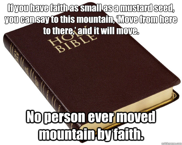 If you have faith as small as a mustard seed, you can say to this mountain, 'Move from here to there,' and it will move.  No person ever moved mountain by faith.