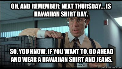 Oh, and remember: next Thursday... is Hawaiian shirt day. So, you know, if you want to, go ahead and wear a Hawaiian shirt and jeans. - Oh, and remember: next Thursday... is Hawaiian shirt day. So, you know, if you want to, go ahead and wear a Hawaiian shirt and jeans.  Bill Lumbergh