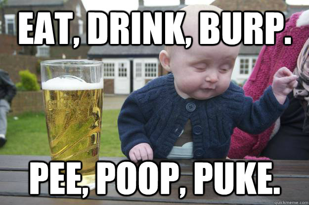 eat, drink, burp. pee, poop, puke.  - eat, drink, burp. pee, poop, puke.   drunk baby