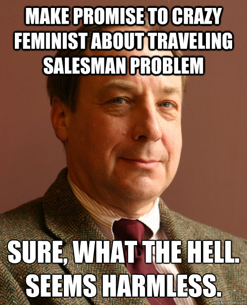 Make promise to crazy feminist about traveling salesman problem Sure, what the hell. Seems harmless. - Make promise to crazy feminist about traveling salesman problem Sure, what the hell. Seems harmless.  Harmless Harry
