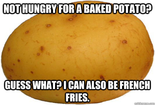 Not hungry for a baked potato? Guess what? I can also be french fries.