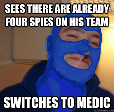 Sees there are already four spies on his team Switches to medic - Sees there are already four spies on his team Switches to medic  Good Guy Spy