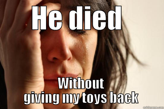 HE DIED  WITHOUT GIVING MY TOYS BACK First World Problems