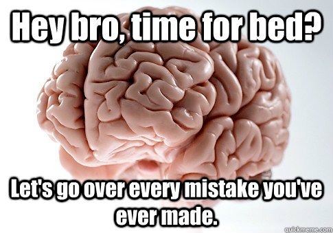 Hey bro, time for bed? Let's go over every mistake you've ever made. - Hey bro, time for bed? Let's go over every mistake you've ever made.  Scumbag Brain