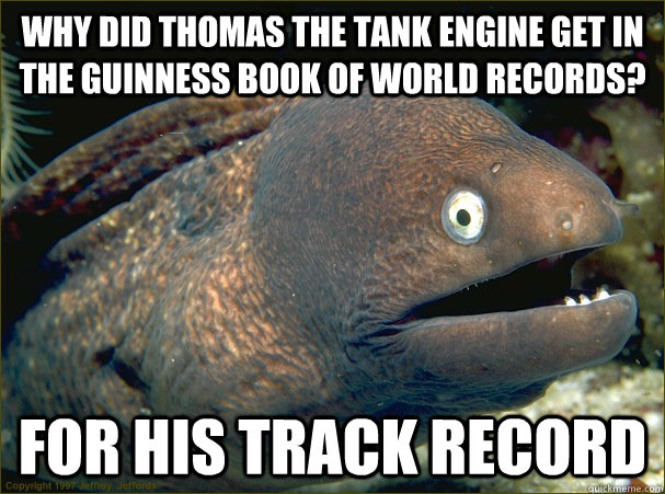 why did thomas the tank engine get in the Guinness book of world records? for his track record - why did thomas the tank engine get in the Guinness book of world records? for his track record  Bad Joke Eel