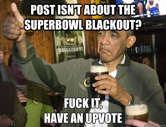 Post isn't about the superbowl blackout? Fuck it, have an upvote - Post isn't about the superbowl blackout? Fuck it, have an upvote  Upvoting Obama