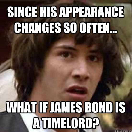 Since his appearance changes so often... What if James bond is a timelord? - Since his appearance changes so often... What if James bond is a timelord?  conspiracy keanu