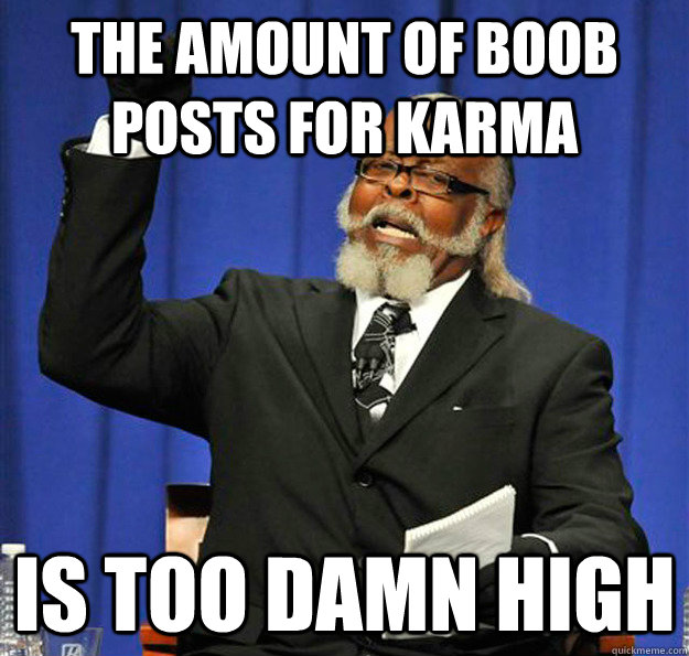 The amount of boob posts for karma Is too damn high - The amount of boob posts for karma Is too damn high  Jimmy McMillan