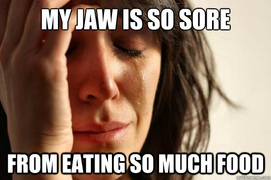 My jaw is so sore from eating so much food - My jaw is so sore from eating so much food  First World Problems