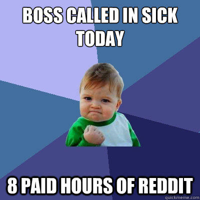 Boss called in sick today 8 paid hours of reddit  - Boss called in sick today 8 paid hours of reddit   Success Kid