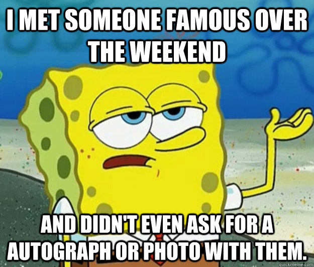 i met someone famous over the weekend and didn't even ask for a autograph or photo with them. - i met someone famous over the weekend and didn't even ask for a autograph or photo with them.  Tough Spongebob