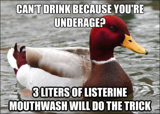 Can't drink because you're underage?  3 liters of Listerine Mouthwash will do the trick - Can't drink because you're underage?  3 liters of Listerine Mouthwash will do the trick  Malicious Advice Mallard
