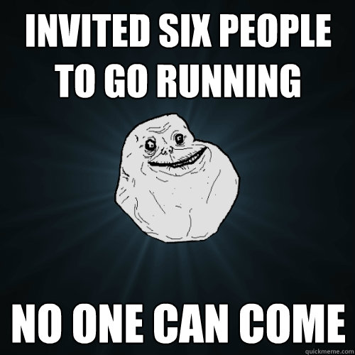 Invited six people to go running no one can come  Forever Alone