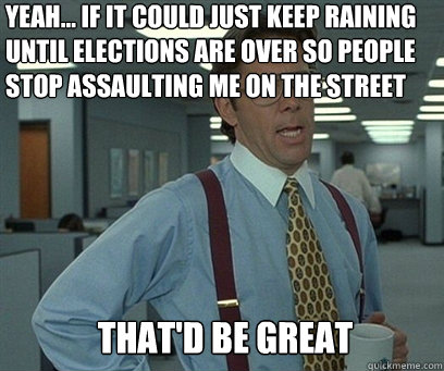 Yeah... if it could just keep raining until elections are over so people stop assaulting me on the street That'd be great