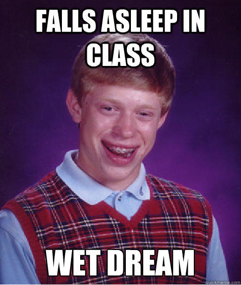 Falls asleep in class wet dream - Falls asleep in class wet dream  Bad Luck Brian