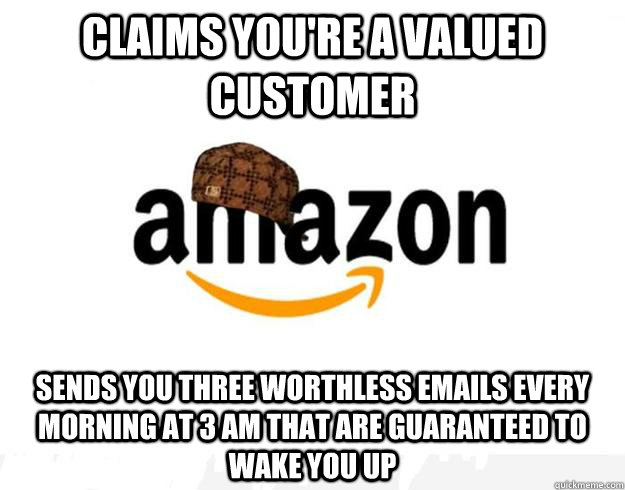 Claims you're a valued customer Sends you three worthless emails every morning at 3 am that are guaranteed to wake you up
