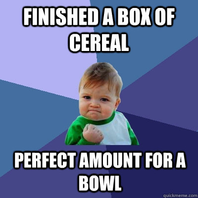Finished a box of cereal Perfect amount for a bowl - Finished a box of cereal Perfect amount for a bowl  Success Kid