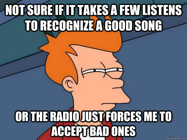 Not sure if it takes a few listens to recognize a good song Or the radio just forces me to accept bad ones - Not sure if it takes a few listens to recognize a good song Or the radio just forces me to accept bad ones  Futurama Fry