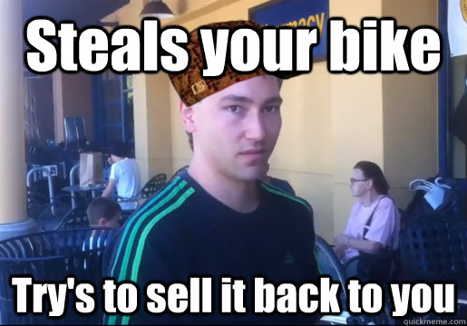 Steals your bike Try's to sell it back to you - Steals your bike Try's to sell it back to you  Scumbag Bike Thief