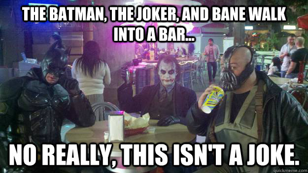 The Batman, the Joker, and Bane walk into a bar... No really, this isn't a joke.