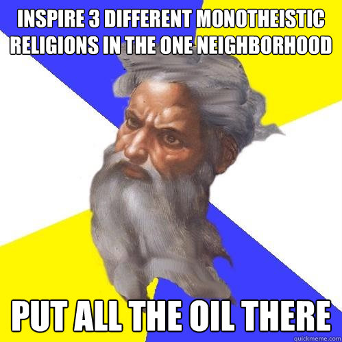 Inspire 3 different monotheistic religions in the one neighborhood Put all the oil there - Inspire 3 different monotheistic religions in the one neighborhood Put all the oil there  Advice God