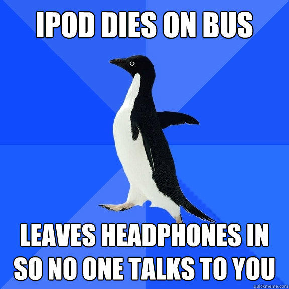 ipod dies on bus leaves headphones in so no one talks to you   - ipod dies on bus leaves headphones in so no one talks to you    Socially Awkward Penguin