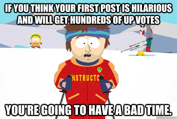If you think your first post is hilarious and will get hundreds of up votes You're going to have a bad time. - If you think your first post is hilarious and will get hundreds of up votes You're going to have a bad time.  Super Cool Ski Instructor