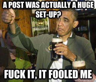 a post was actually a huge set-up? Fuck it, it fooled me  - a post was actually a huge set-up? Fuck it, it fooled me   Obama cool