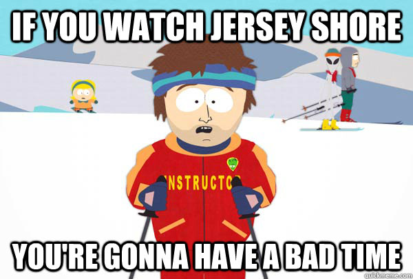 If you watch jersey shore You're gonna have a bad time - If you watch jersey shore You're gonna have a bad time  Super Cool Ski Instructor
