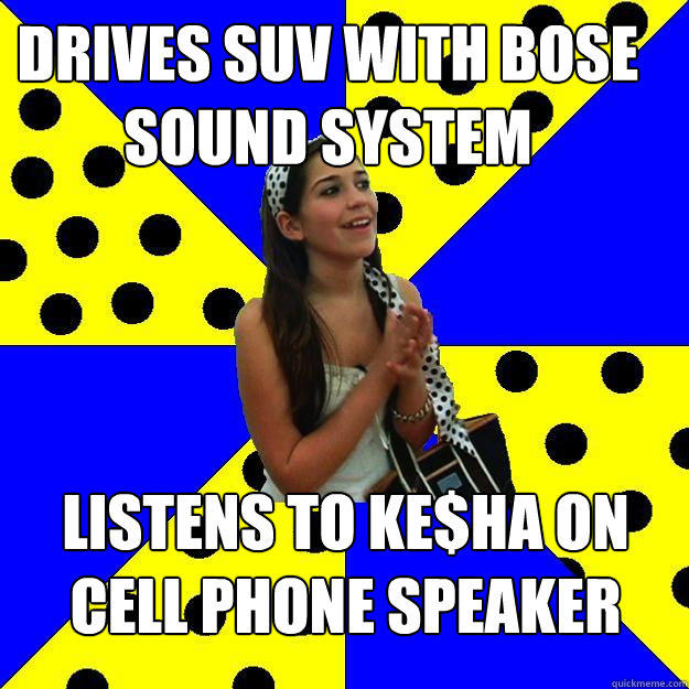drives suv with bose sound system listens to ke$ha on cell phone speaker - drives suv with bose sound system listens to ke$ha on cell phone speaker  Sheltered Suburban Kid