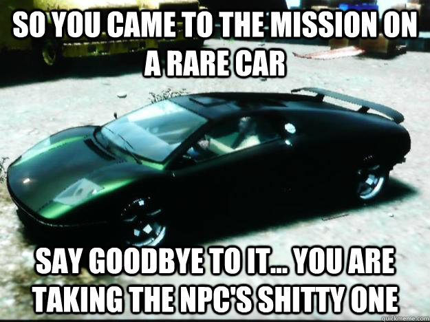 So you came to the mission on a rare car say goodbye to it... you are taking the npc's shitty one