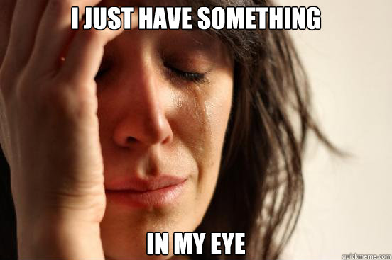I just have something In my eye - I just have something In my eye  First World Problems
