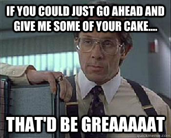 If you could just go ahead and give me some of your cake.... That'd be Greaaaaat