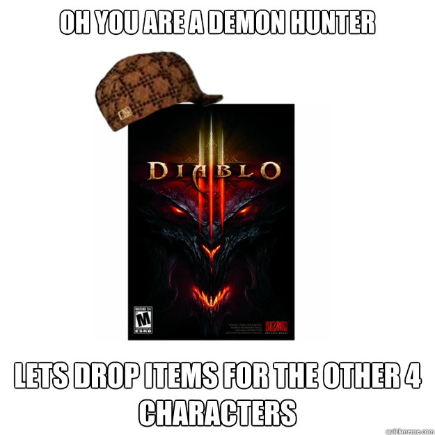 oh you are a demon hunter lets drop items for the other 4 characters