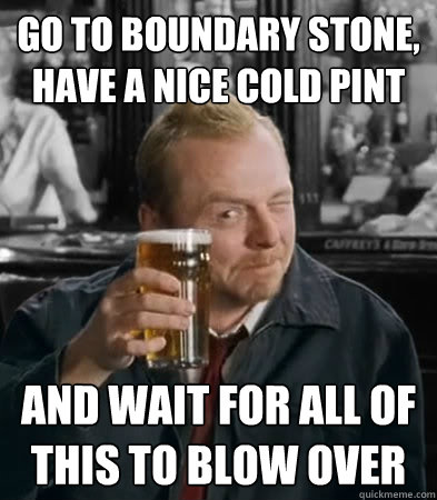 Go to boundary stone, have a nice cold pint and wait for all of this to blow over - Go to boundary stone, have a nice cold pint and wait for all of this to blow over  Misc