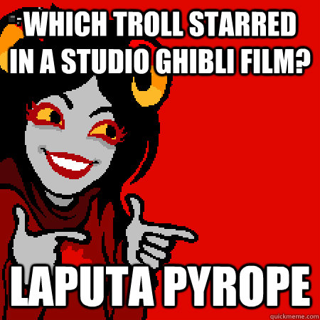 which troll starred in a studio ghibli film? Laputa Pyrope - which troll starred in a studio ghibli film? Laputa Pyrope  Bad Joke Aradia