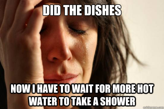 Did the dishes now i have to wait for more hot water to take a shower - Did the dishes now i have to wait for more hot water to take a shower  First World Problems