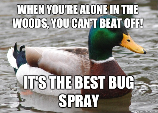 When you're alone in the woods, you can't beat off! It's the best bug spray - When you're alone in the woods, you can't beat off! It's the best bug spray  Misc