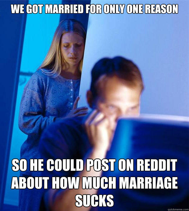 We got married for only one reason So he could post on reddit about how much marriage sucks - We got married for only one reason So he could post on reddit about how much marriage sucks  Redditors Wife