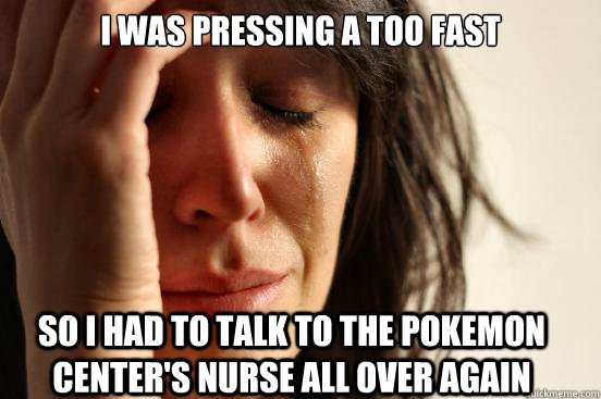 I was pressing A too fast so i had to talk to the pokemon center's nurse all over again - I was pressing A too fast so i had to talk to the pokemon center's nurse all over again  First World Problems