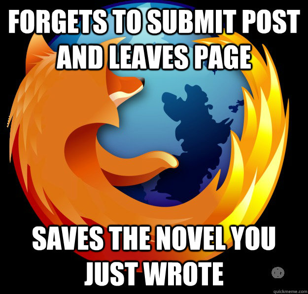 Forgets to submit post and leaves page Saves the novel you just wrote - Forgets to submit post and leaves page Saves the novel you just wrote  Good Guy Firefox