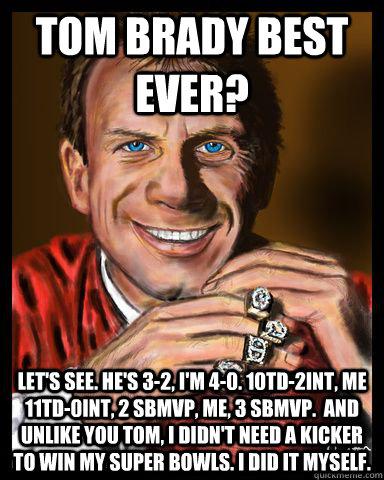 tom brady best ever? Let's see. He's 3-2, I'm 4-0. 10TD-2INT, me 11TD-0INT, 2 SBMVP, Me, 3 SBMVP.  and Unlike you Tom, I didn't need a kicker to win my Super Bowls. I did it myself.  Joe Montana