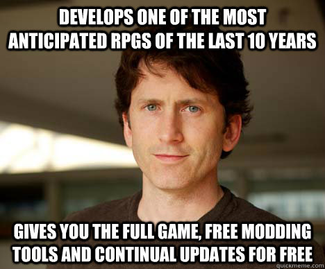 Develops one of the most anticipated RPGs of the last 10 years Gives you the full game, free modding tools and continual updates for free  Todd Howard
