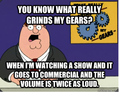 YOU KNOW WHAT REALLY GRINDS MY GEARS? when i'm watching a show and it goes to commercial and the volume is twice as loud.   Grinds my gears