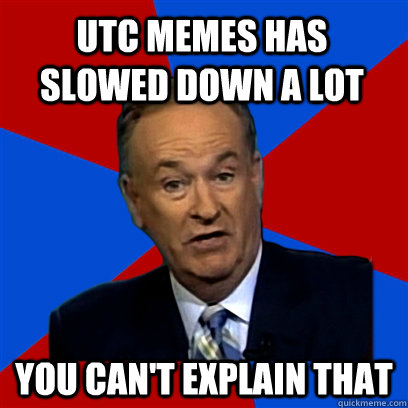 utc memes has slowed down a lot You can't explain that